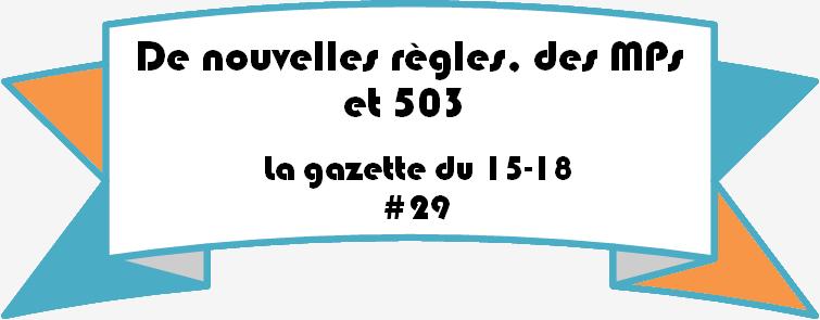 La gazette du 15-18 #29: De nouvelles règles, des MPs et 503