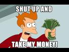 http://www.noelshack.com/2014-10-1394043932-shut-up-and-take-my-money.jpg