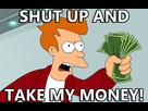 http://www.noelshack.com/2016-49-1480893764-shut-up-and-take-my-money.jpg